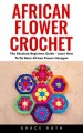African Flower Crochet: The Absolute Beginners Guide - Learn How To Do Basic African Flower Hexagon - Grace Roth