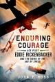 Enduring Courage: Ace Pilot Eddie Rickenbacker and the Dawn of the Age of Speed - John F. Ross