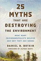25 Myths That Are Destroying the Environment: What Many Environmentalists Believe and Why They Are Wrong - Daniel B. Botkin, Alfred Runte