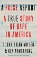 A False Report: A True Story of Rape in America - T. Christian Miller, Ken Armstrong