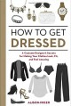 How to Get Dressed: A Costume Designer's Secrets for Making Your Clothes Look, Fit, and Feel Amazing - Alison Freer
