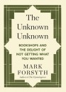 The Unknown Unknown: Bookshops and the Delight of Not Getting What You Wanted - Mark Forsyth