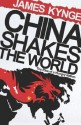 China Shakes The World: The Rise Of A Hungry Nation - James Kynge