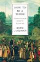 How To Be a Tudor: A Dawn-to-Dusk Guide to Tudor Life - Ruth Goodman