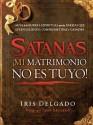 Satanas, Mi Matrimonio No Es Tuyo!: Guia de La Guerra Espiritual Para Las Parejas Que Estan Saliendo, Comprometidas O Casadas - Iris Delgado