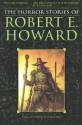 The Horror Stories of Robert E. Howard - Robert E. Howard