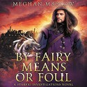 By Fairy Means or Foul - Meghan Maslow, Greg Boudreaux