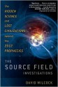 The Source Field Investigations: The Hidden Science and Lost Civilizations Behind the 2012 Prophecies - David Wilcock