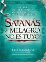 Satanas, Mi Milagro No Es Tuyo!: Una Guia de Guerra Espiritual Para Restaurar Lo Que El Enemigo Ha Robado - Iris Delgado