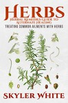 Herbs: Herbal Remedies Guide to Alternate Healing: Treating Common Ailments with Herbs - Skyler White
