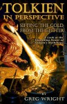 Tolkien in Perspective: Sifting the Gold From the Glitter: A Look at the Unsettling Power of Tolkien's Mythology - Greg Wright