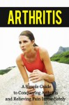 Arthritis: A Simple Guide to Conquering Arthritis and Relieving Pain Immediately (arthritis, joint pain, joint, rheumatoid, pain relief, cure solution, pain treatment) - Paul James