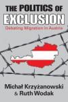 The Politics of Exclusion: Debating Migration in Austria - Michal Krzyzanowski, Ruth Wodak