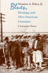 Blues, Ideology, and Afro-American Literature: A Vernacular Theory - Houston A. Baker Jr.