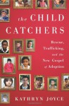 The Child Catchers: Rescue, Trafficking, and the New Gospel of Adoption - Kathryn Joyce