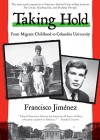 Taking Hold: From Migrant Childhood to Columbia University - Francisco Jiménez
