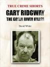 Gary Ridgway: the Green River Killer (True Crime Shorts Book 7) - David White