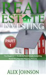 Real Estate Investing- Part-1: The Beginner's Guide to Real Estate Investing, Home buying and Flipping houses - Alex Johnson