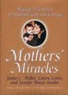 Mothers' Miracles: Magical True Stories Of Maternal Love An - Jamie Miller, Jennifer B. Sander