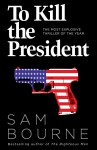 To Kill the President: The Most Explosive Thriller of the Year - Sam Bourne