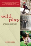 Wild Play: Parenting Adventures in the Great Outdoors - David Sobel