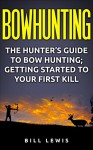 Bowhunting: The Hunter's Guide to Bow Hunting; Getting Started to Your First Kill - Bill Lewis