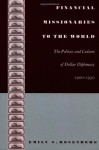 Financial Missionaries to the World: The Politics and Culture of Dollar Diplomacy, 1900-1930 - Emily S. Rosenberg