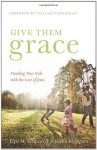 Give Them Grace: Dazzling Your Kids with the Love of Jesus - Elyse M. Fitzpatrick, Jessica Thompson, Tullian Tchividjian