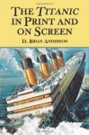 The Titanic in Print and on Screen: An Annotated Guide to Books, Films, Television Shows - D. Brian Anderson