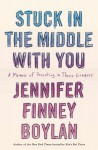 Stuck in the Middle With You: A Memoir of Parenting in Three Genders - Jennifer Finney Boylan
