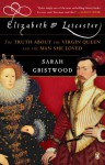 Elizabeth and Leicester: The Truth about the Virgin Queen and the Man She Loved - Sarah Gristwood