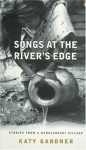 Songs at the River's Edge: Stories from a Bangladeshi Village - Katy Gardner