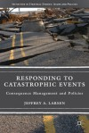 Responding to Catastrophic Events: Consequence Management and Policies (Initiatives in Strategic Studies: Issues and Policies) - Jeffrey A. Larsen