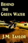 Behind the Green Water - J.M. Taylor