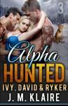 Alpha Hunted 3: Ivy, David & Ryker (Volume 3) - J.M. Klaire