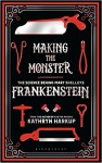 Making the Monster: The Science Behind Mary Shelley's Frankenstein - Kathryn Harkup