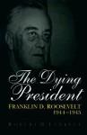 The Dying President: Franklin D. Roosevelt, 1944-1945 - Robert H. Ferrell