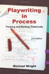 Playwriting in Process: Thinking and Working Theatrically, 2nd Edition - Michael Wright