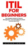 ITIL For Beginners: The Complete Guide To IT Service Management - Learn Everything You Need To Know About ITIL! (ITIL, ITIL Foundation, ITIL Service Operation) - Steven Jones
