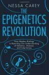 The Epigenetics Revolution: How Modern Biology Is Rewriting Our Understanding of Genetics, Disease, and Inheritance - Nessa Carey