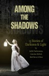 Among The Shadows: 13 Stories of Darkness & Light - Geoffrey Girard, Joelle Charbonneau, R.C. Lewis, Phoebe North, Gretchen McNeil, Demitria Lunetta, Kate Karyus Quinn, Mindy McGinnis, Justina Ireland, Lydia Kang, Beth Revis, Kelly Fiore, Lenore Applehans