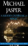 A Sudden Outbreak of Magic - Michael Jasper