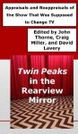 Twin Peaks in the Rearview Mirror: Appraisals and Reappraisals of the Show That Was Supposed to Change TV - John Thorne, Craig Miller, David Lavery