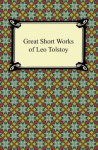 Great Short Works of Leo Tolstoy [with Biographical Introduction] - Leo Tolstoy, Nathan Haskell Dole, Louise Maude, Aylmer Maude
