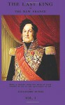The Last King or the New France, Vol. I: being a history from the birth of Louis Philippe in 1773 to the revolution of 1848 - Alexandre Dumas, Martha Roscoe Garnett, Sam Sloan