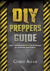 DIY Preppers Guide. Easy DIY Survival Hacks That Everyone Can Do!: (DIY Prepper, DIY Prepping, DIY Survival Hacks, prepper, preppers pantry, prepper book) ... Prepper stockpile, Survival handbook) - Corey Allen