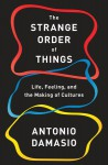 The Strange Order of Things: Life, Feeling, and the Making of Cultures - António R. Damásio
