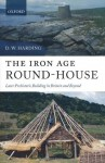 The Iron Age Round-House: Later Prehistoric Building in Britain and Beyond - D.W. Harding