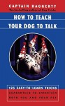 How To Teach Your Dog To Talk: 125 Easy-To-Learn Tricks Guaranteed To Entertain Both You And Your Pet - Arthur J. Haggerty
