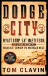 Dodge City: Wyatt Earp, Bat Masterson, and the Wickedest Town in the American West - Tom Clavin